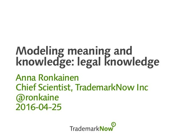 Modeling meaning and knowledge: legal knowledge Anna Ronkainen Chief Scientist, TrademarkNow Inc @ronkaine 2016-04-25