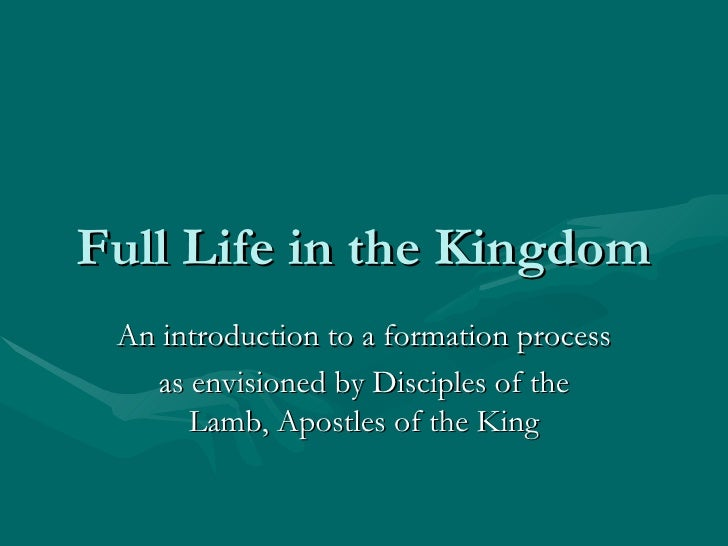 Full Life in the Kingdom An introduction to a formation process as envisioned by Disciples of the Lamb, Apostles of the King