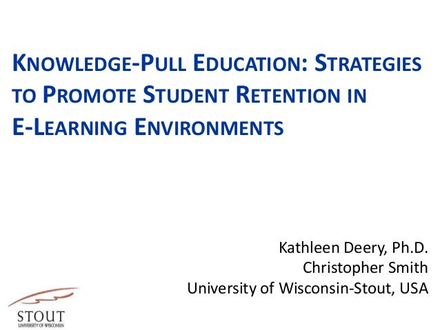 KNOWLEDGE-PULL EDUCATION: STRATEGIES TO PROMOTE STUDENT RETENTION IN E-LEARNING ENVIRONMENTS Kathleen Deery, Ph.D. Christo...