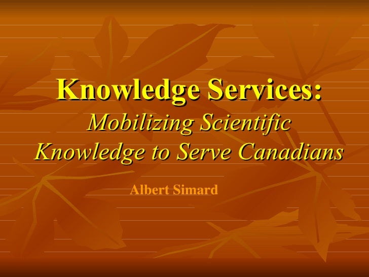 Knowledge Services: Mobilizing Scientific Knowledge to Serve Canadians   Albert Simard