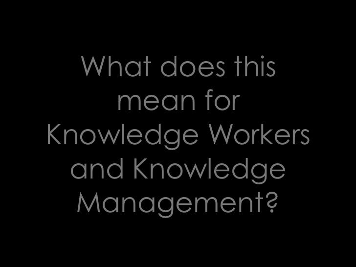 What does this     mean for Knowledge Workers  and Knowledge   Management?