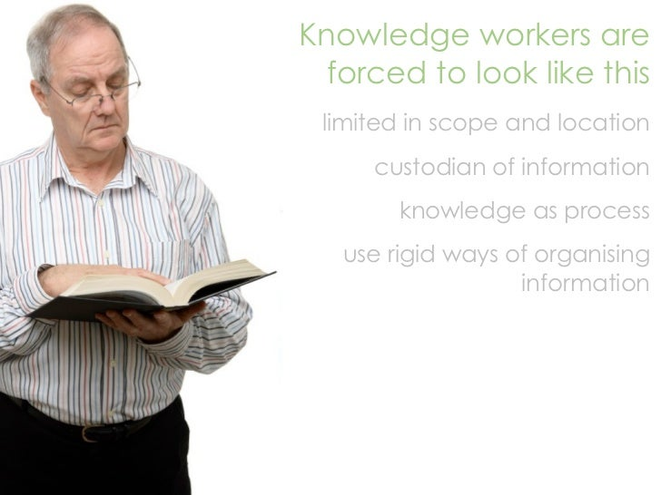 Knowledge workers are   forced to look like this  limited in scope and location      custodian of information         know...