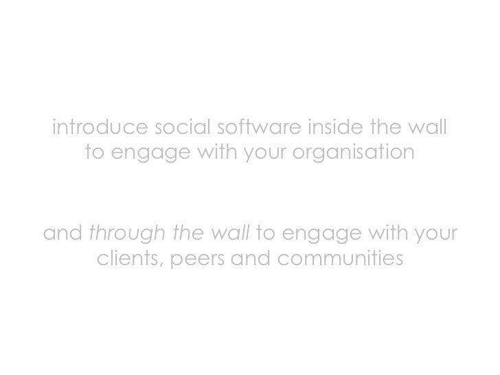 introduce social software inside the wall     to engage with your organisation   and through the wall to engage with your ...