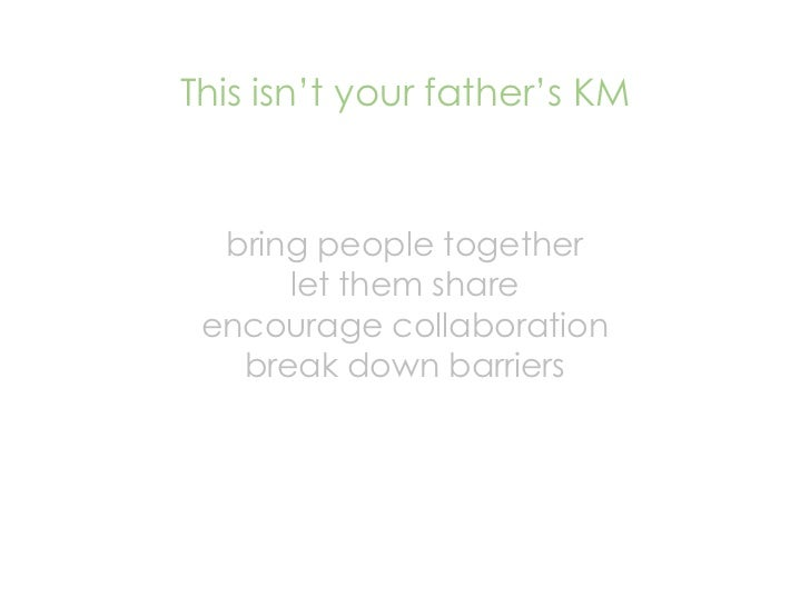 This isn't your father's KM     bring people together       let them share  encourage collaboration    break down barriers