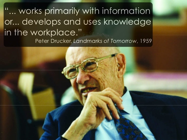 """""""... works primarily with information or... develops and uses knowledge in the workplace.""""        Peter Drucker, Landmarks..."""