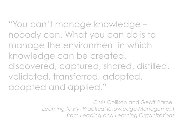 """""""You can't manage knowledge – nobody can. What you can do is to manage the environment in which knowledge can be created, ..."""