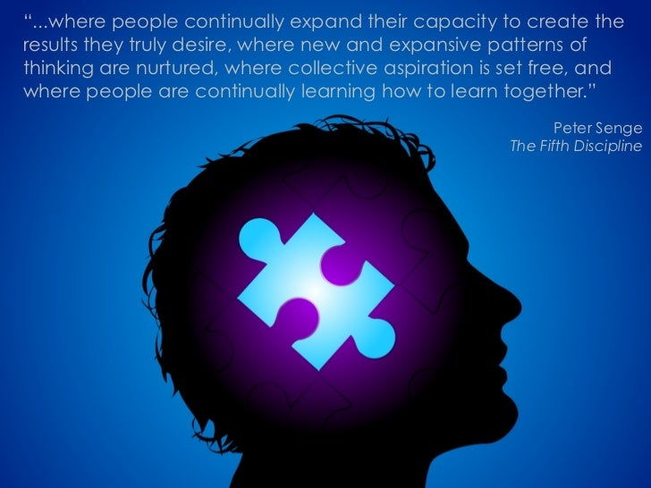"""""""...where people continually expand their capacity to create the results they truly desire, where new and expansive patter..."""