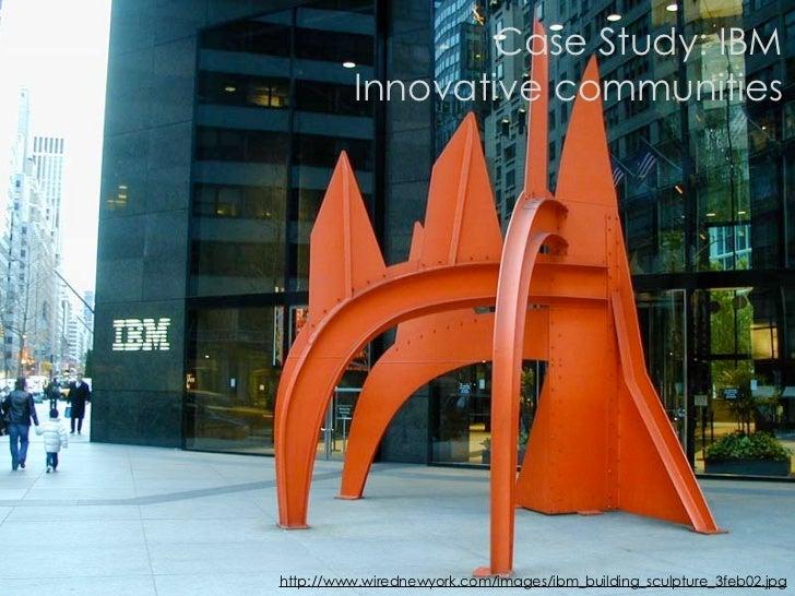 Case Study: IBM          Innovative communities     http://www.wirednewyork.com/images/ibm_building_sculpture_3feb02.jpg