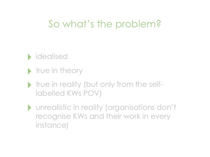 So what's the problem?   ‣ idealised ‣ true in theory ‣ true in reality (but only from the self-   labelled KWs POV)  ‣ un...