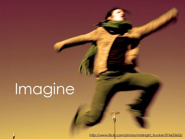 Imagine            http://www.flickr.com/photos/midnight_trucker/376653652/