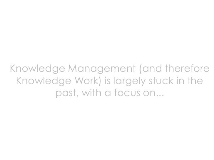 Knowledge Management (and therefore  Knowledge Work) is largely stuck in the         past, with a focus on...