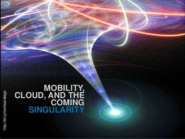 http://bit.ly/itsmfsandiego  MOBILITY, CLOUD, AND THE COMING SINGULARITY