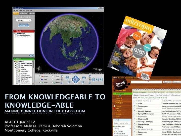 FROM KNOWLEDGEABLE TOKNOWLEDGE-ABLEMAKING CONNECTIONS IN THE CLASSROOMAFACCT Jan 2012Professors Melissa Lizmi & Deborah So...