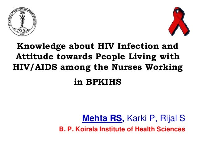 Knowledge about HIV Infection and Attitude towards People Living with HIV/AIDS among the Nurses Working in BPKIHS  Mehta R...