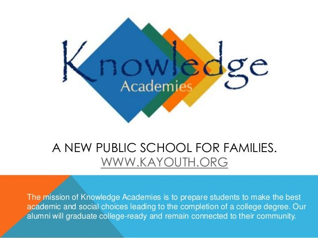 A NEW PUBLIC SCHOOL FOR FAMILIES. WWW.KAYOUTH.ORG The mission of Knowledge Academies is to prepare students to make the be...
