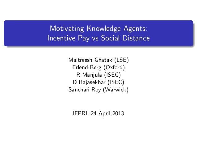 Motivating Knowledge Agents:Incentive Pay vs Social DistanceMaitreesh Ghatak (LSE)Erlend Berg (Oxford)R Manjula (ISEC)D Ra...