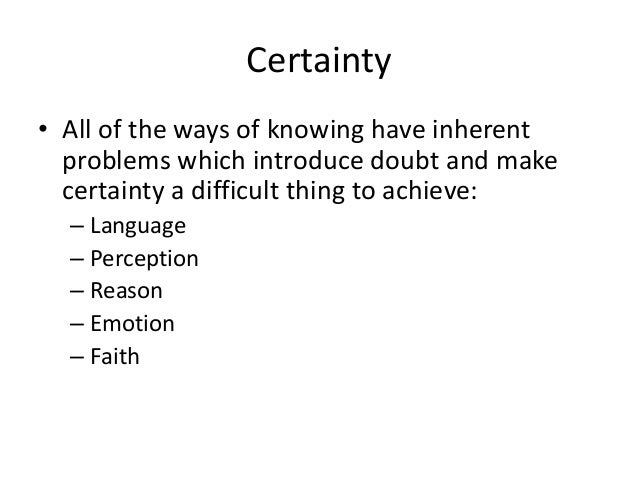 Certainty • All of the ways of knowing have inherent problems which introduce doubt and make certainty a difficult thing t...