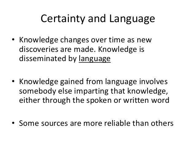 Certainty and Language • Knowledge changes over time as new discoveries are made. Knowledge is disseminated by language • ...