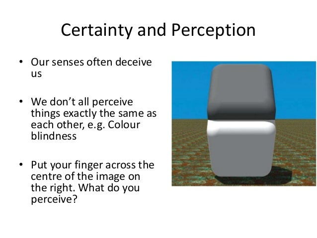 Certainty and Perception • Our senses often deceive us • We don't all perceive things exactly the same as each other, e.g....