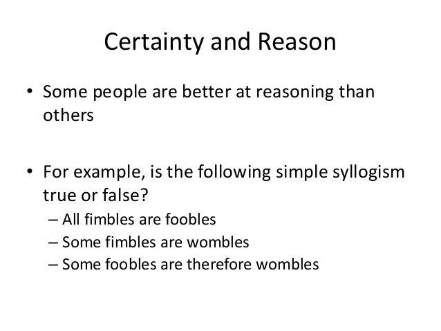 Certainty and Reason • Some people are better at reasoning than others • For example, is the following simple syllogism tr...