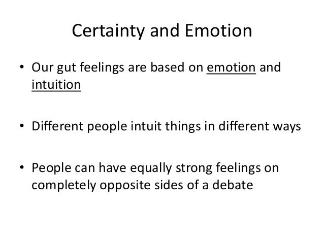 Certainty and Emotion • Our gut feelings are based on emotion and intuition • Different people intuit things in different ...