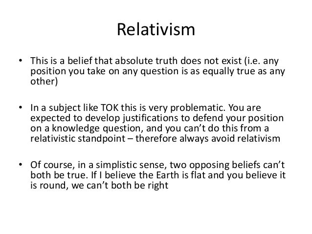 Relativism • This is a belief that absolute truth does not exist (i.e. any position you take on any question is as equally...