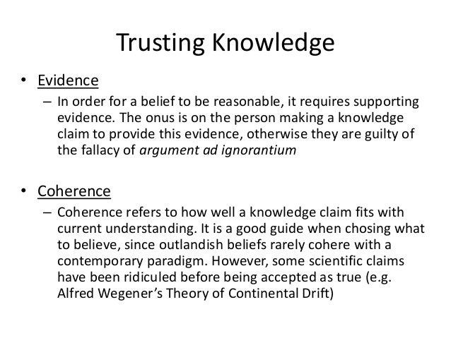 Trusting Knowledge • Evidence – In order for a belief to be reasonable, it requires supporting evidence. The onus is on th...