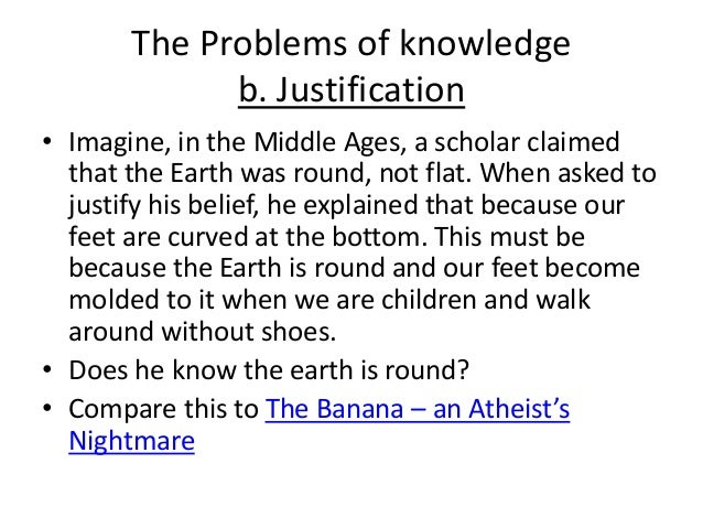 The Problems of knowledge b. Justification • Imagine, in the Middle Ages, a scholar claimed that the Earth was round, not ...