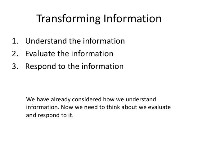 Transforming Information 1. Understand the information 2. Evaluate the information 3. Respond to the information We have a...