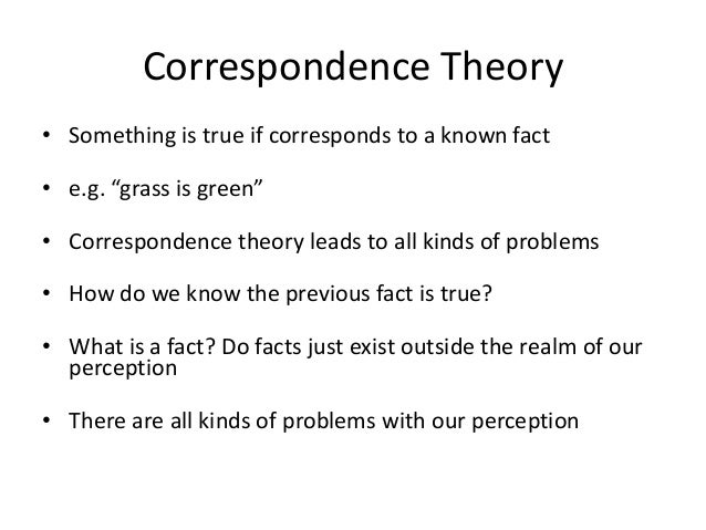 """Correspondence Theory • Something is true if corresponds to a known fact • e.g. """"grass is green"""" • Correspondence theory l..."""