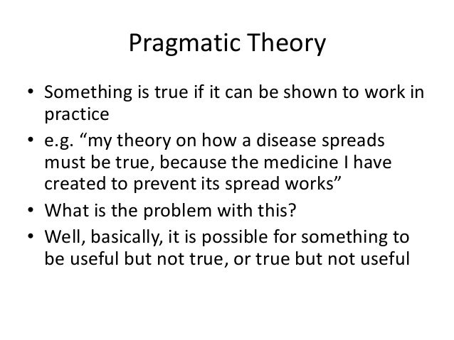 """Pragmatic Theory • Something is true if it can be shown to work in practice • e.g. """"my theory on how a disease spreads mus..."""