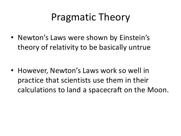 Pragmatic Theory • Newton's Laws were shown by Einstein's theory of relativity to be basically untrue • However, Newton's ...