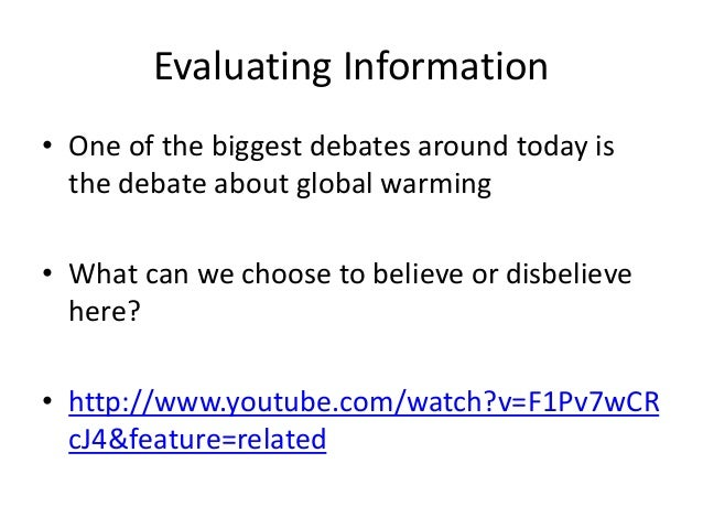 Evaluating Information • One of the biggest debates around today is the debate about global warming • What can we choose t...