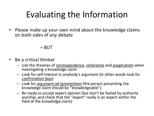 Evaluating the Information • Please make up your own mind about the knowledge claims on both sides of any debate » BUT • B...