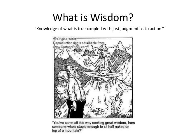 """What is Wisdom? """"Knowledge of what is true coupled with just judgment as to action."""""""