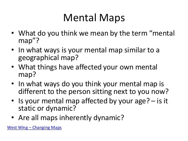 """Mental Maps • What do you think we mean by the term """"mental map""""? • In what ways is your mental map similar to a geographi..."""