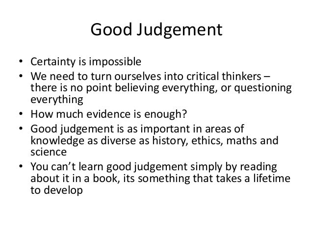 Good Judgement • Certainty is impossible • We need to turn ourselves into critical thinkers – there is no point believing ...