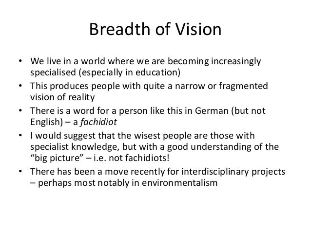 Breadth of Vision • We live in a world where we are becoming increasingly specialised (especially in education) • This pro...