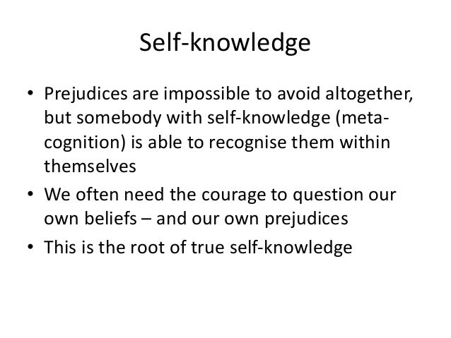 Self-knowledge • Prejudices are impossible to avoid altogether, but somebody with self-knowledge (meta- cognition) is able...