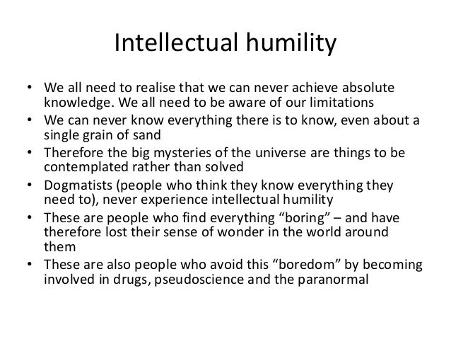 Intellectual humility • We all need to realise that we can never achieve absolute knowledge. We all need to be aware of ou...