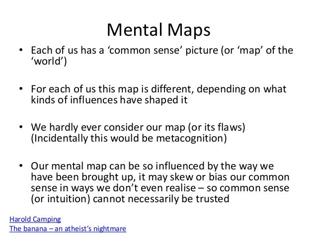 Mental Maps • Each of us has a 'common sense' picture (or 'map' of the 'world') • For each of us this map is different, de...