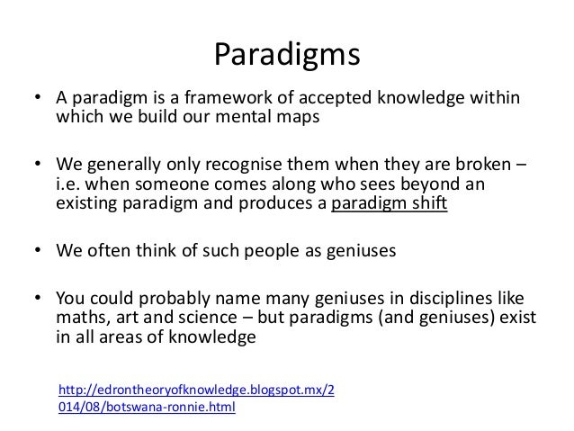 Paradigms • A paradigm is a framework of accepted knowledge within which we build our mental maps • We generally only reco...