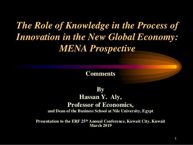 1 The Role of Knowledge in the Process of Innovation in the New Global Economy: MENA Prospective Comments By Hassan Y. Aly...