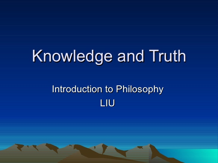 the truth is in the kowledge It is interesting how often and freely we use these three elements of thought processing and presume that what we are expressing is being legitimately.