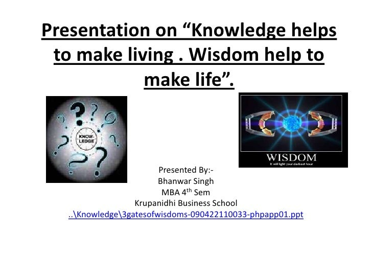 """Presentation on """"Knowledge helps to make living . Wisdom help to make life"""".<br />Presented By:-<br />Bhanwar Singh<br />M..."""
