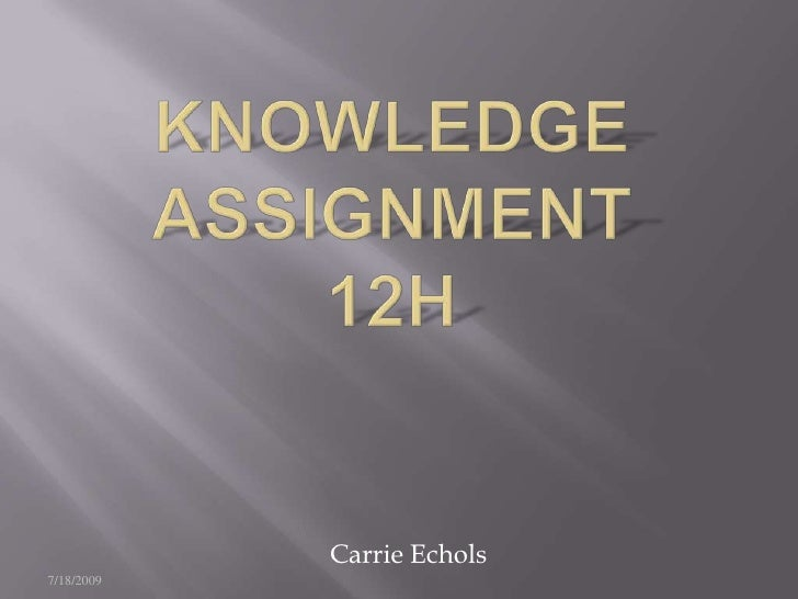Knowledge assignment 12H<br />7/18/2009<br />This presentation will probably involve audience discussion, which will creat...