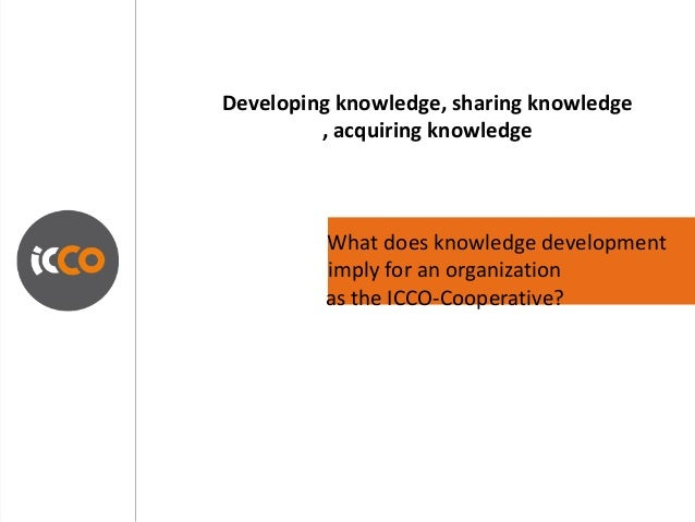 Developing knowledge, sharing knowledge         , acquiring knowledge         What does knowledge development         impl...