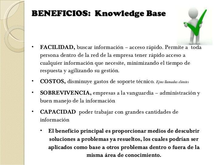 BENEFICIOS:  Knowledge Base  <ul><li>FACILIDAD,  buscar información – acceso rápido.  Permite a  toda persona dentro de la...