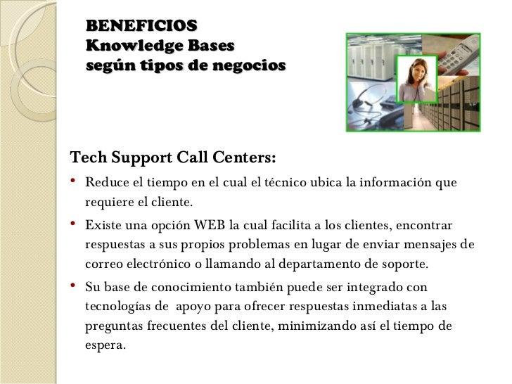 BENEFICIOS  Knowledge Bases  según tipos de negocios  <ul><li>Tech Support Call Centers:  </li></ul><ul><li>Reduce el tiem...