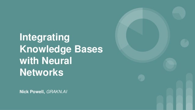Integrating Knowledge Bases with Neural Networks Nick Powell, GRAKN.AI